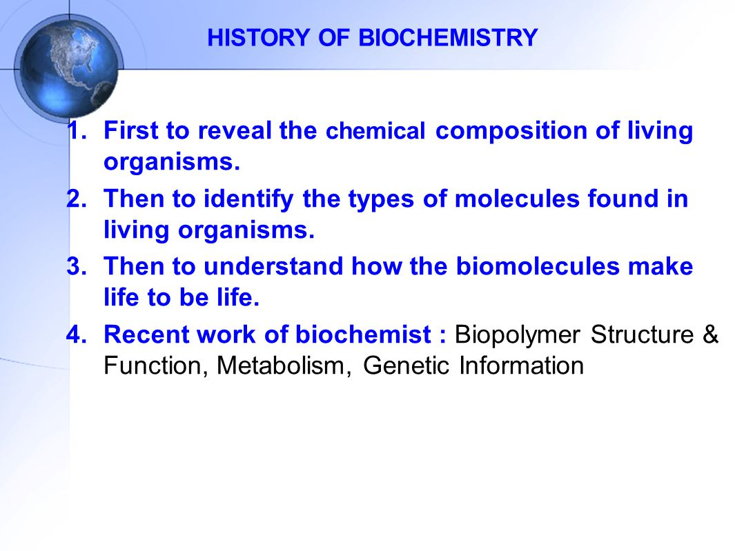 HISTORY OF BIOCHEMISTRY 1.First to reveal the chemical composition of living organisms. 2.Then to identify the types of molecules found in living orga
