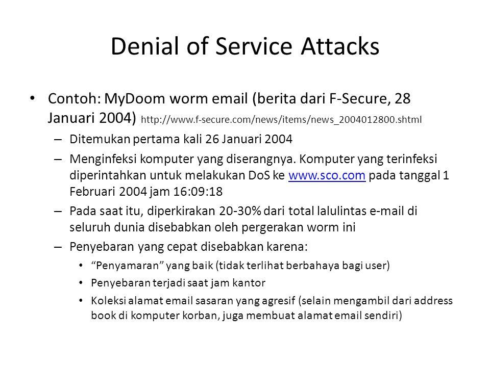 Denial of Service Attacks Contoh: MyDoom worm email (berita dari F-Secure, 28 Januari 2004) http://www.f-secure.com/news/items/news_2004012800.shtml – Ditemukan pertama kali 26 Januari 2004 – Menginfeksi komputer yang diserangnya.