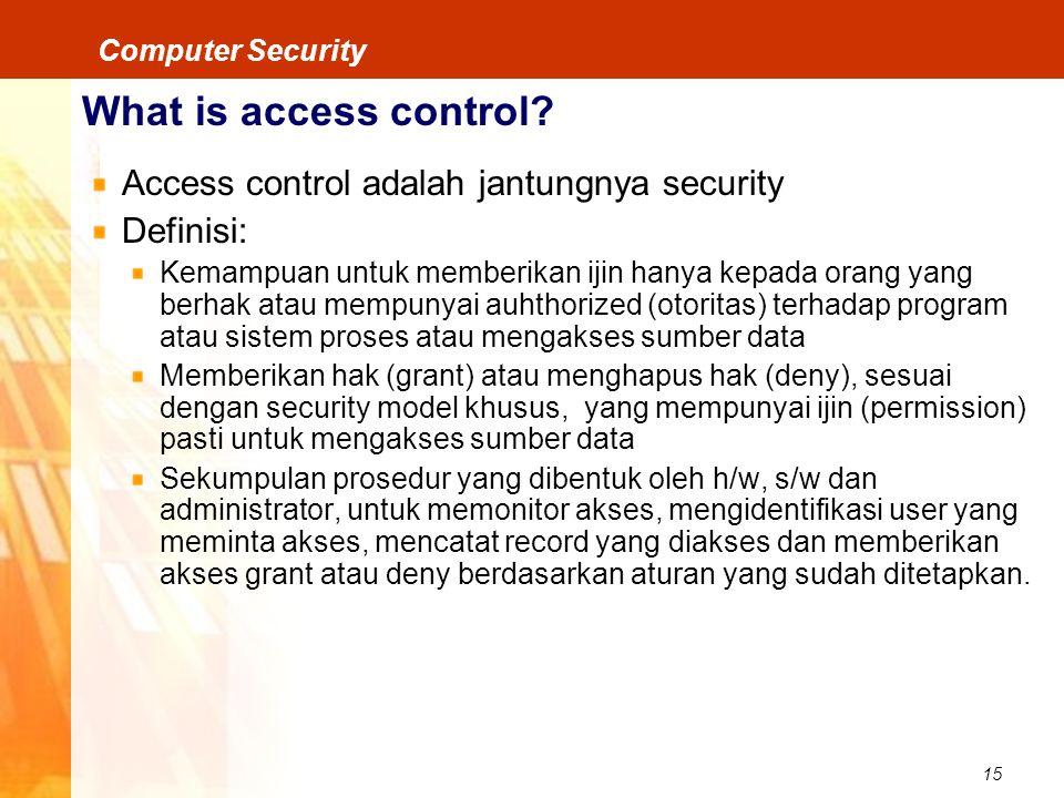 15 Computer Security What is access control? Access control adalah jantungnya security Definisi: Kemampuan untuk memberikan ijin hanya kepada orang ya