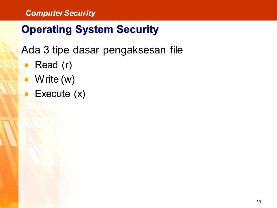 16 Computer Security Operating System Security Ada 3 tipe dasar pengaksesan file Read (r) Write (w) Execute (x)