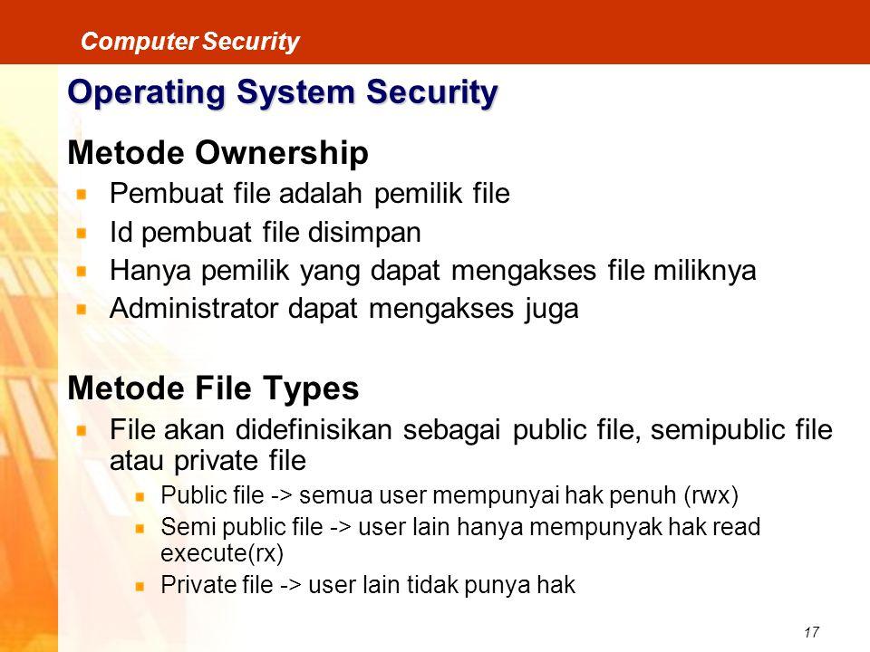17 Computer Security Operating System Security Metode Ownership Pembuat file adalah pemilik file Id pembuat file disimpan Hanya pemilik yang dapat men