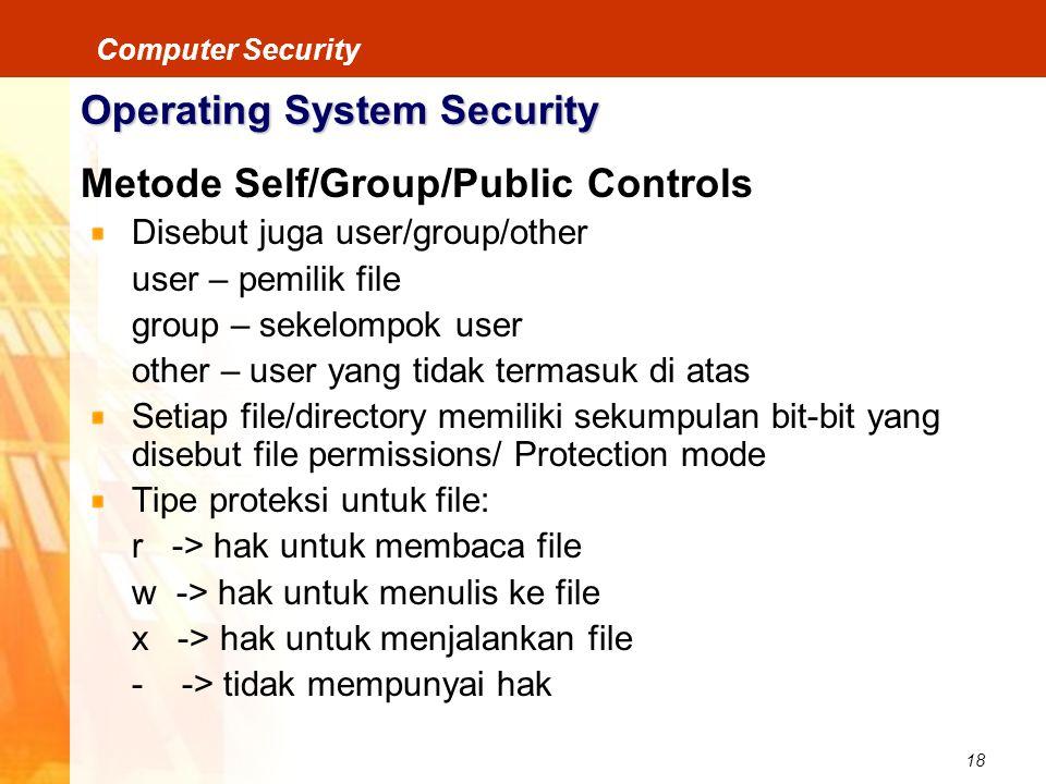 18 Computer Security Operating System Security Metode Self/Group/Public Controls Disebut juga user/group/other user – pemilik file group – sekelompok