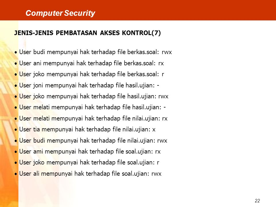 22 Computer Security JENIS-JENIS PEMBATASAN AKSES KONTROL(7)  User budi mempunyai hak terhadap file berkas.soal: rwx  User ani mempunyai hak terhada