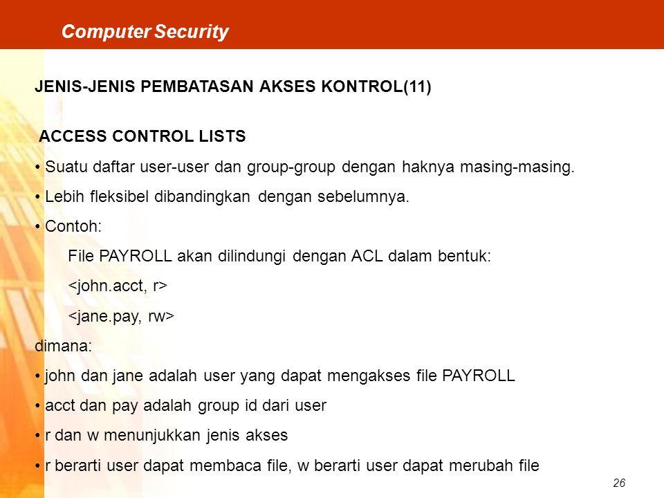26 Computer Security JENIS-JENIS PEMBATASAN AKSES KONTROL(11) ACCESS CONTROL LISTS Suatu daftar user-user dan group-group dengan haknya masing-masing.