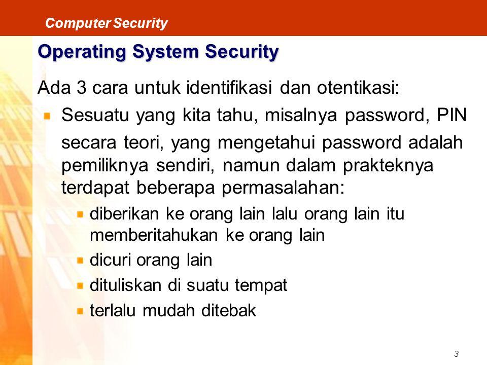 3 Computer Security Operating System Security Ada 3 cara untuk identifikasi dan otentikasi: Sesuatu yang kita tahu, misalnya password, PIN secara teor