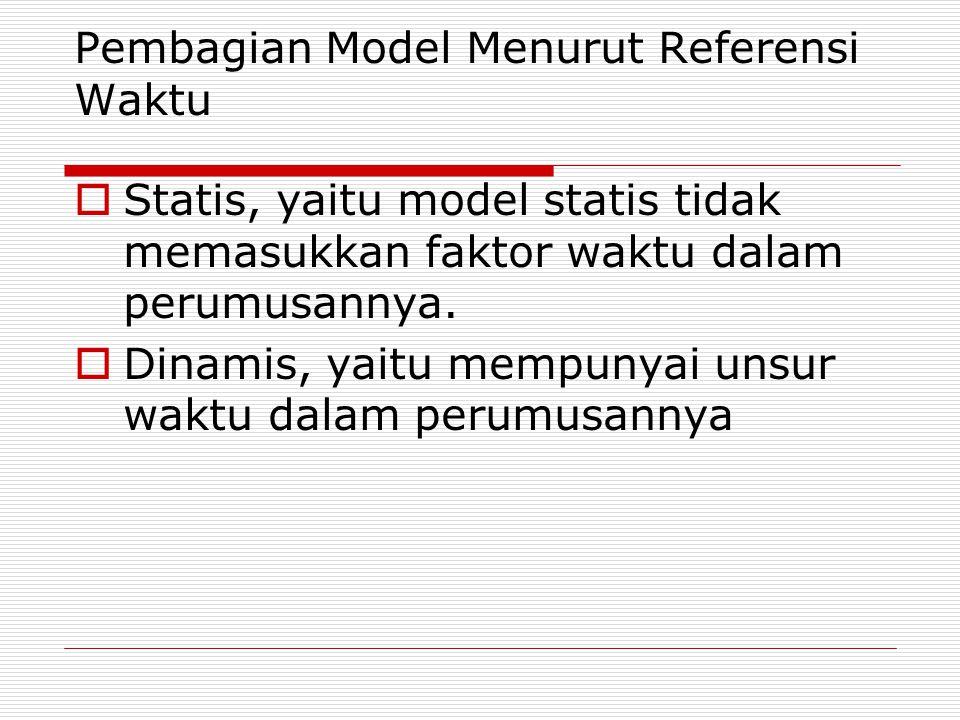 Pembagian Model Menurut Referensi Waktu  Statis, yaitu model statis tidak memasukkan faktor waktu dalam perumusannya.  Dinamis, yaitu mempunyai unsu