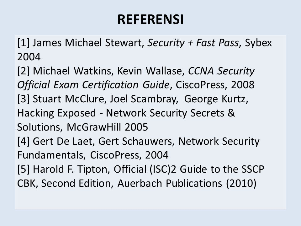 REFERENSI [1] James Michael Stewart, Security + Fast Pass, Sybex 2004 [2] Michael Watkins, Kevin Wallase, CCNA Security Official Exam Certification Guide, CiscoPress, 2008 [3] Stuart McClure, Joel Scambray, George Kurtz, Hacking Exposed - Network Security Secrets & Solutions, McGrawHill 2005 [4] Gert De Laet, Gert Schauwers, Network Security Fundamentals, CiscoPress, 2004 [5] Harold F.