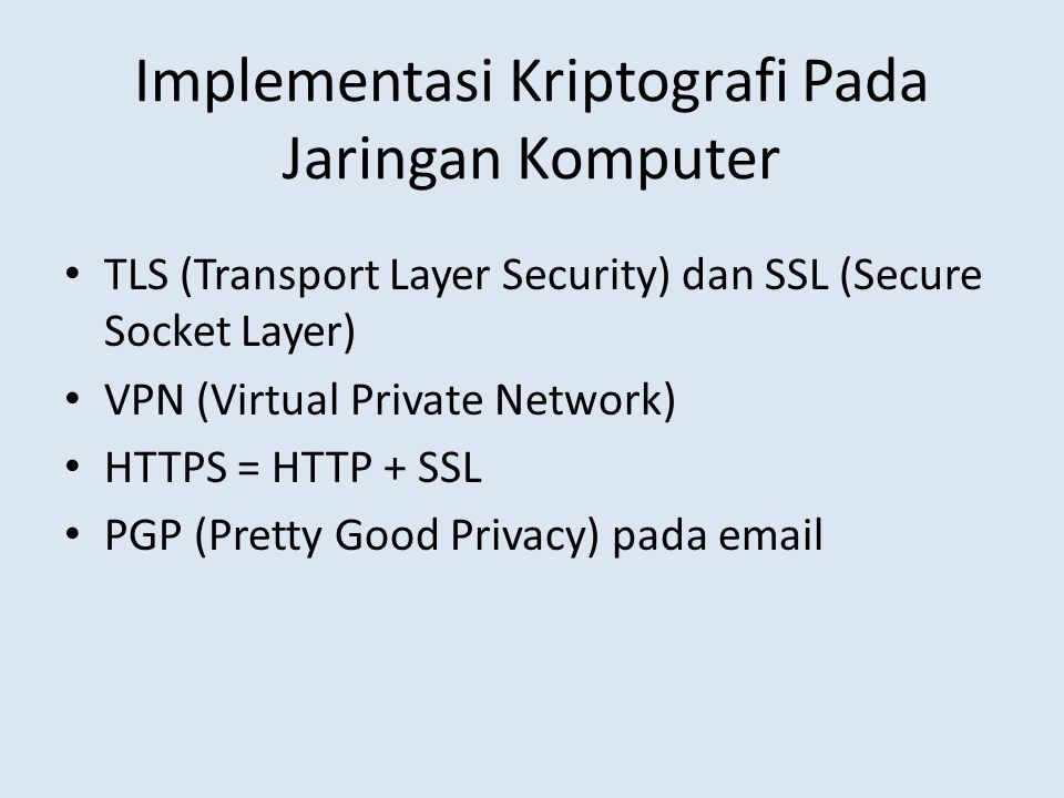 Implementasi Kriptografi Pada Jaringan Komputer TLS (Transport Layer Security) dan SSL (Secure Socket Layer) VPN (Virtual Private Network) HTTPS = HTTP + SSL PGP (Pretty Good Privacy) pada email