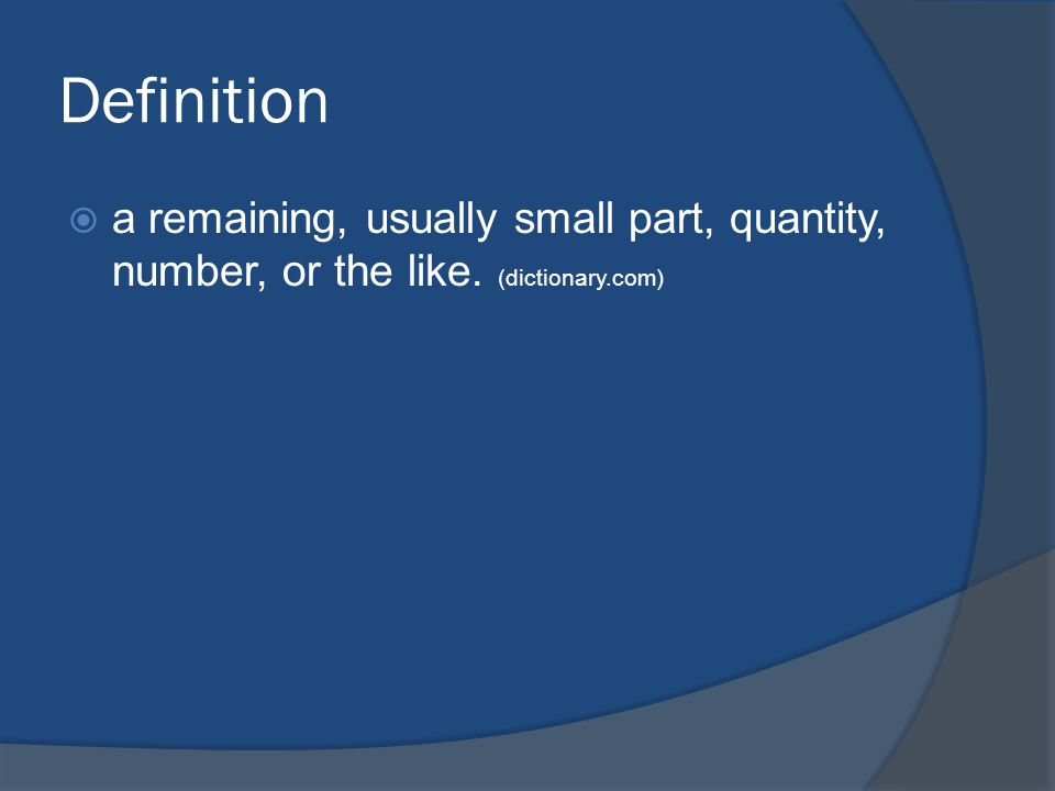 Definition  a remaining, usually small part, quantity, number, or the like. (dictionary.com)