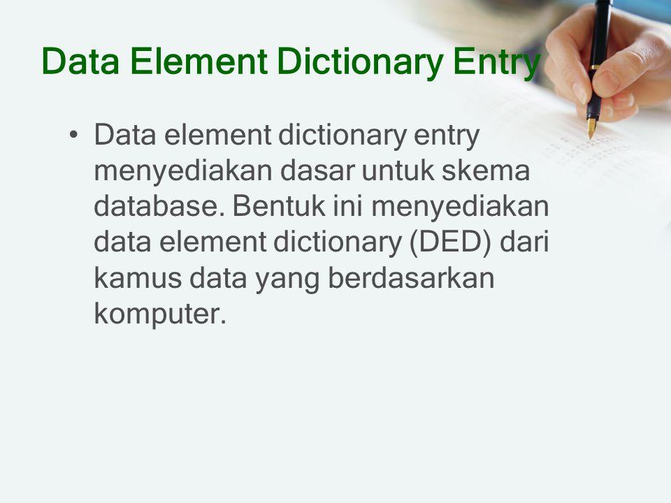 Data Element Dictionary Entry Data element dictionary entry menyediakan dasar untuk skema database. Bentuk ini menyediakan data element dictionary (DE