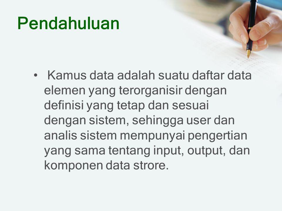 Pendahuluan Kamus data adalah suatu daftar data elemen yang terorganisir dengan definisi yang tetap dan sesuai dengan sistem, sehingga user dan analis