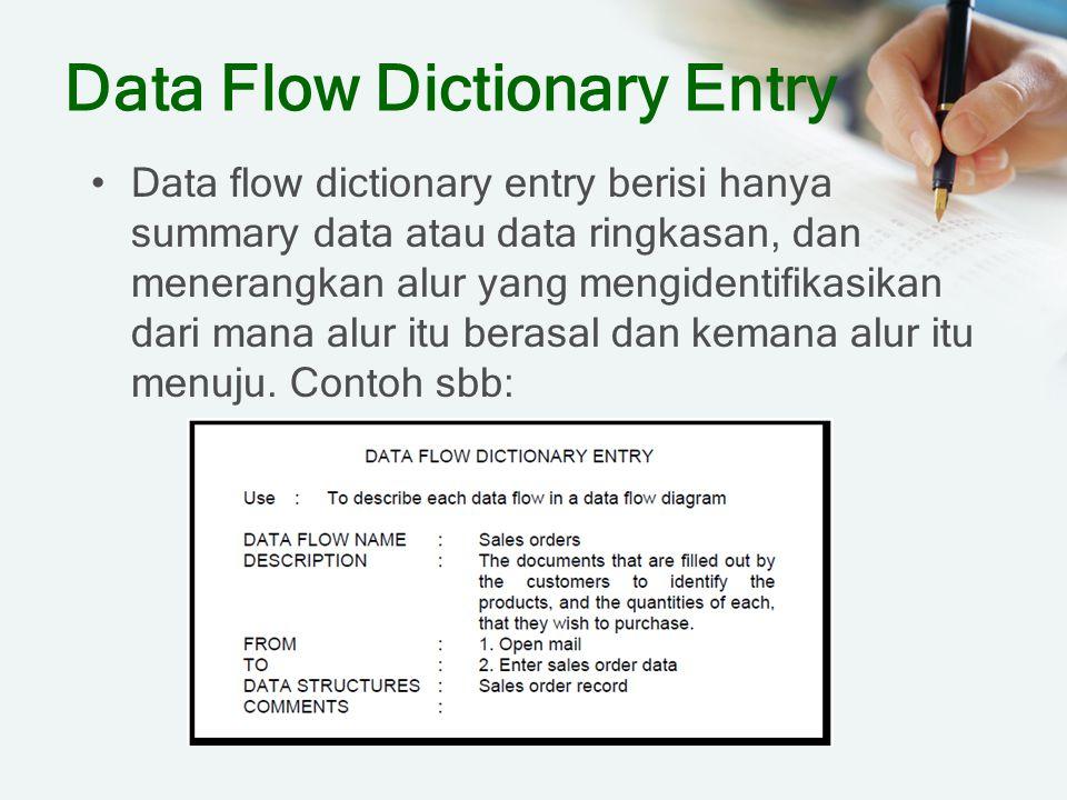 Data Flow Dictionary Entry Data flow dictionary entry berisi hanya summary data atau data ringkasan, dan menerangkan alur yang mengidentifikasikan dar