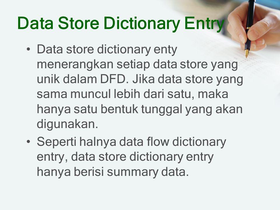 Data Store Dictionary Entry Data store dictionary enty menerangkan setiap data store yang unik dalam DFD. Jika data store yang sama muncul lebih dari