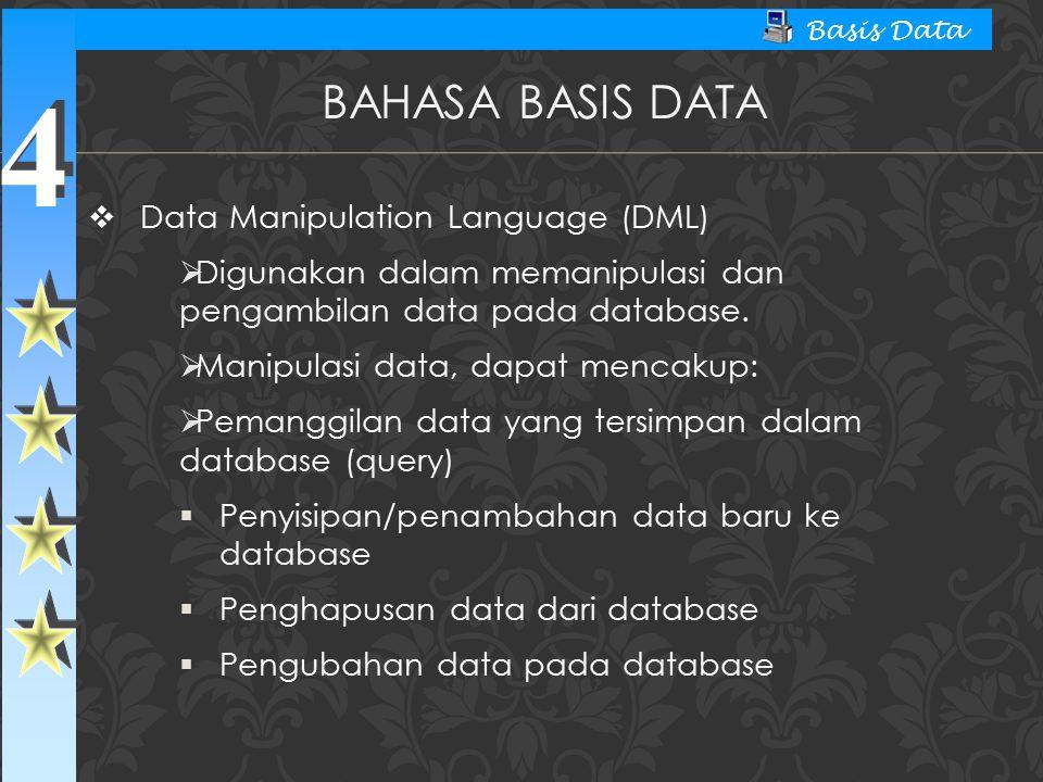 4 4 Basis Data  Data Manipulation Language (DML)  Digunakan dalam memanipulasi dan pengambilan data pada database.  Manipulasi data, dapat mencakup