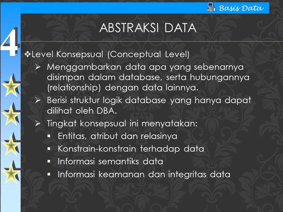 4 4 Basis Data  Level Konsepsual (Conceptual Level)  Menggambarkan data apa yang sebenarnya disimpan dalam database, serta hubungannya (relationship
