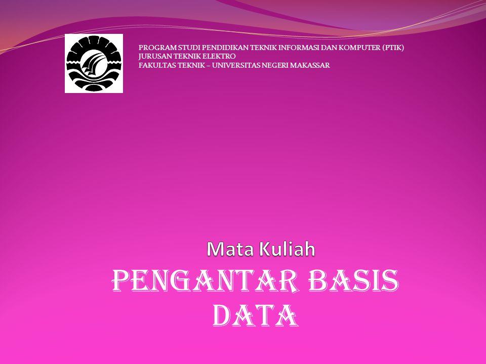 Pengantar basis data PROGRAM STUDI PENDIDIKAN TEKNIK INFORMASI DAN KOMPUTER (PTIK) JURUSAN TEKNIK ELEKTRO FAKULTAS TEKNIK – UNIVERSITAS NEGERI MAKASSAR