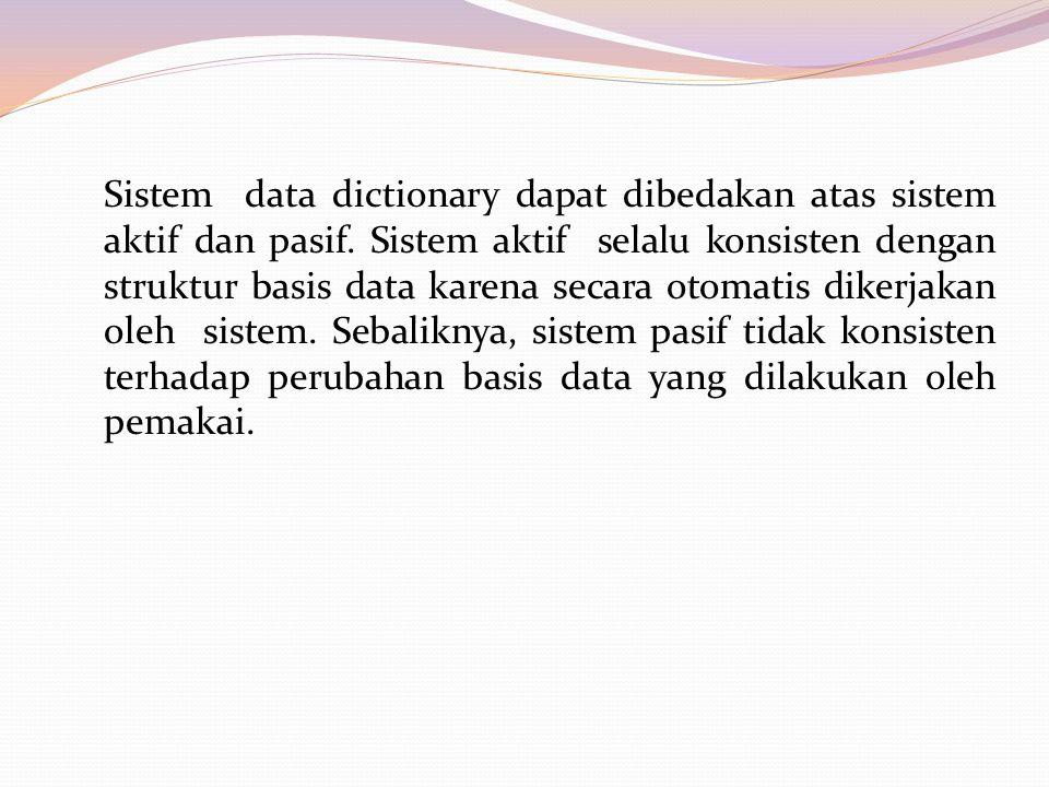 Sistem data dictionary dapat dibedakan atas sistem aktif dan pasif. Sistem aktif selalu konsisten dengan struktur basis data karena secara otomatis di