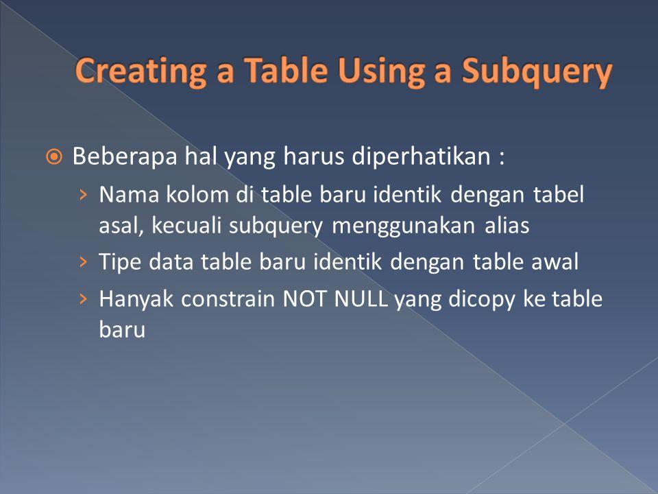  Beberapa hal yang harus diperhatikan : › Nama kolom di table baru identik dengan tabel asal, kecuali subquery menggunakan alias › Tipe data table ba
