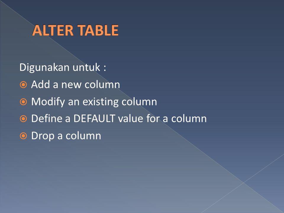 Digunakan untuk :  Add a new column  Modify an existing column  Define a DEFAULT value for a column  Drop a column