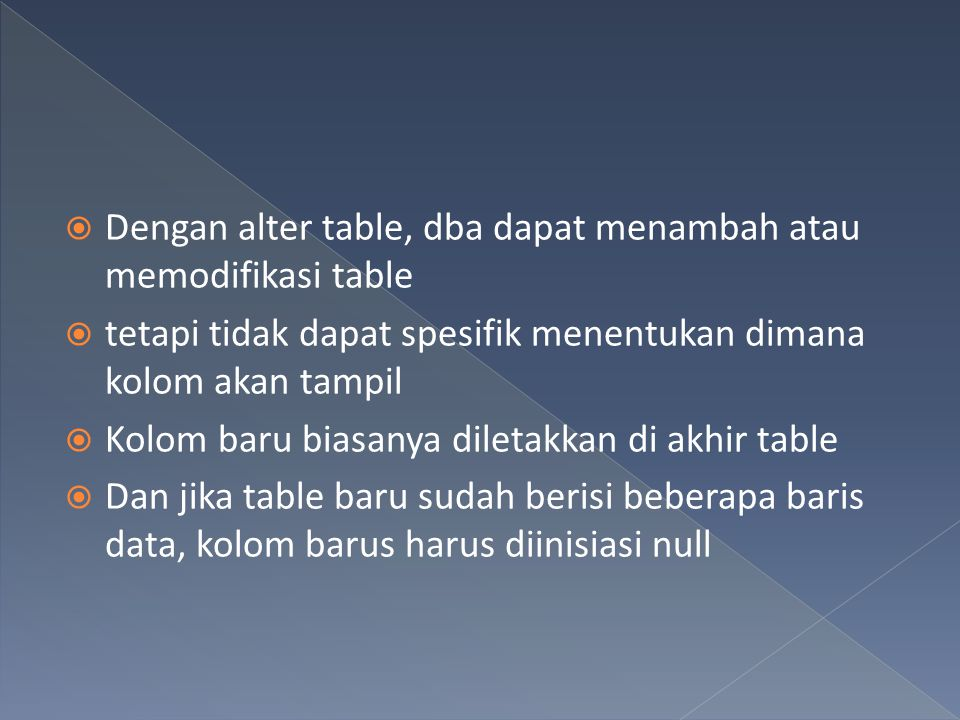  Dengan alter table, dba dapat menambah atau memodifikasi table  tetapi tidak dapat spesifik menentukan dimana kolom akan tampil  Kolom baru biasan
