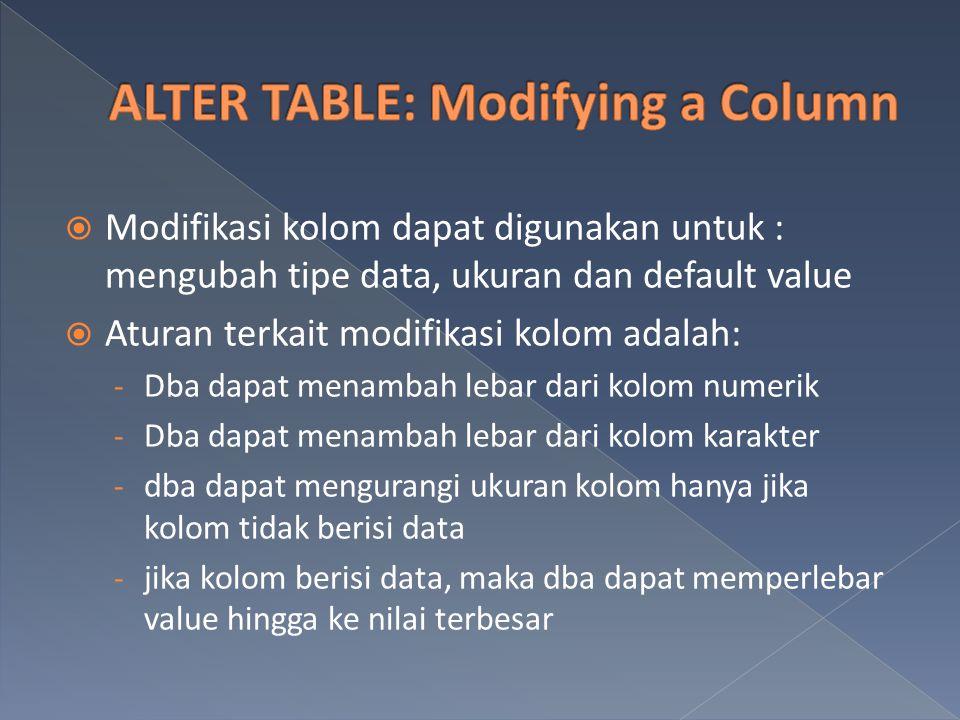  Modifikasi kolom dapat digunakan untuk : mengubah tipe data, ukuran dan default value  Aturan terkait modifikasi kolom adalah: - Dba dapat menambah