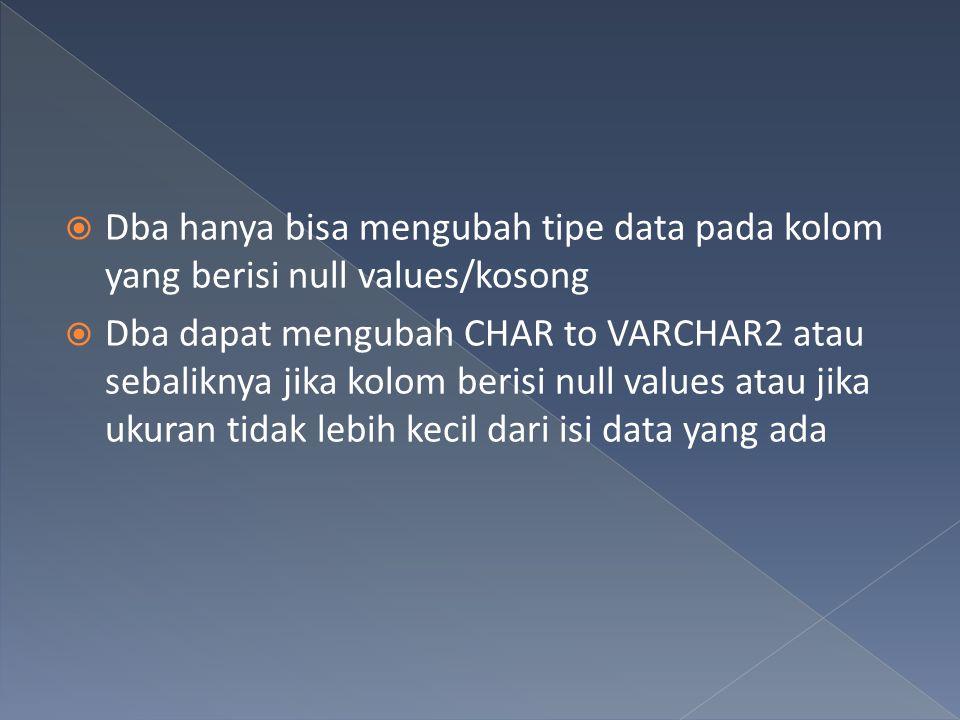  Dba hanya bisa mengubah tipe data pada kolom yang berisi null values/kosong  Dba dapat mengubah CHAR to VARCHAR2 atau sebaliknya jika kolom berisi