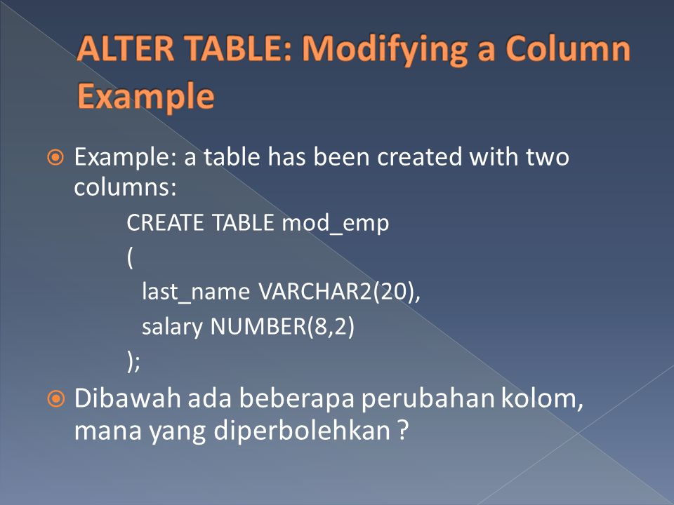  Example: a table has been created with two columns: CREATE TABLE mod_emp ( last_name VARCHAR2(20), salary NUMBER(8,2) );  Dibawah ada beberapa peru