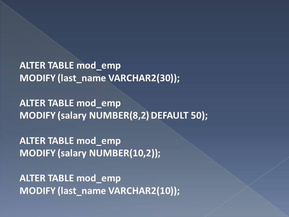 ALTER TABLE mod_emp MODIFY (last_name VARCHAR2(30)); ALTER TABLE mod_emp MODIFY (salary NUMBER(8,2) DEFAULT 50); ALTER TABLE mod_emp MODIFY (salary NU