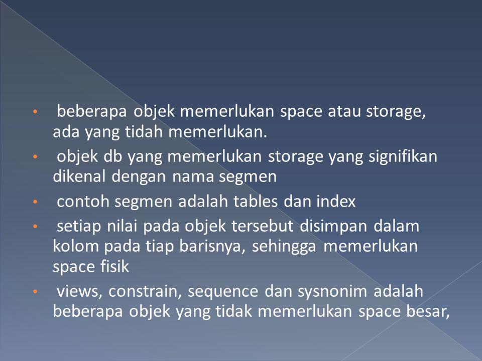 beberapa objek memerlukan space atau storage, ada yang tidah memerlukan. objek db yang memerlukan storage yang signifikan dikenal dengan nama segmen c