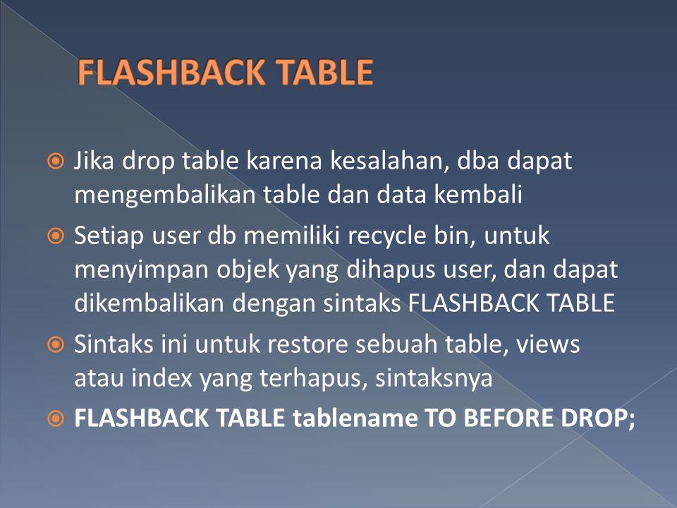 Jika drop table karena kesalahan, dba dapat mengembalikan table dan data kembali  Setiap user db memiliki recycle bin, untuk menyimpan objek yang d