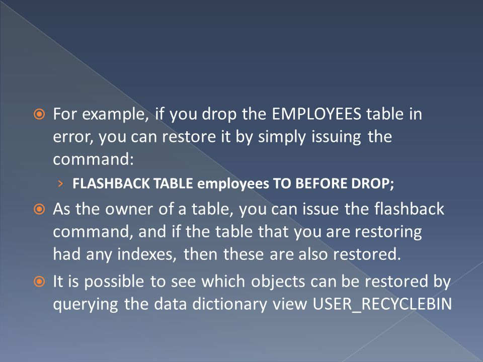  For example, if you drop the EMPLOYEES table in error, you can restore it by simply issuing the command: › FLASHBACK TABLE employees TO BEFORE DROP;  As the owner of a table, you can issue the flashback command, and if the table that you are restoring had any indexes, then these are also restored.