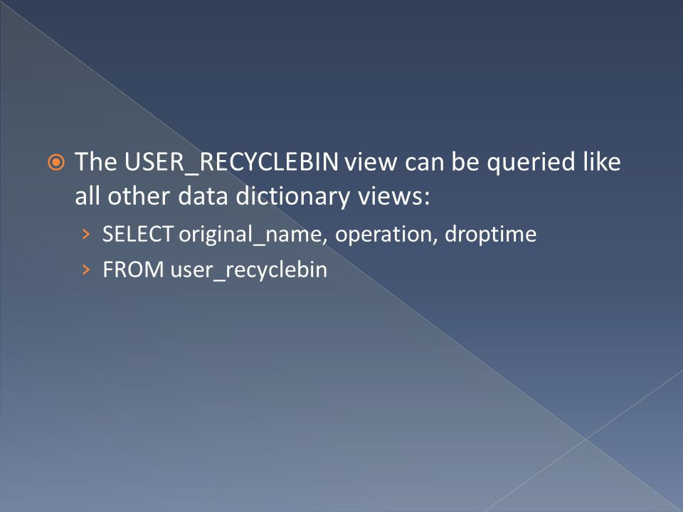  The USER_RECYCLEBIN view can be queried like all other data dictionary views: › SELECT original_name, operation, droptime › FROM user_recyclebin