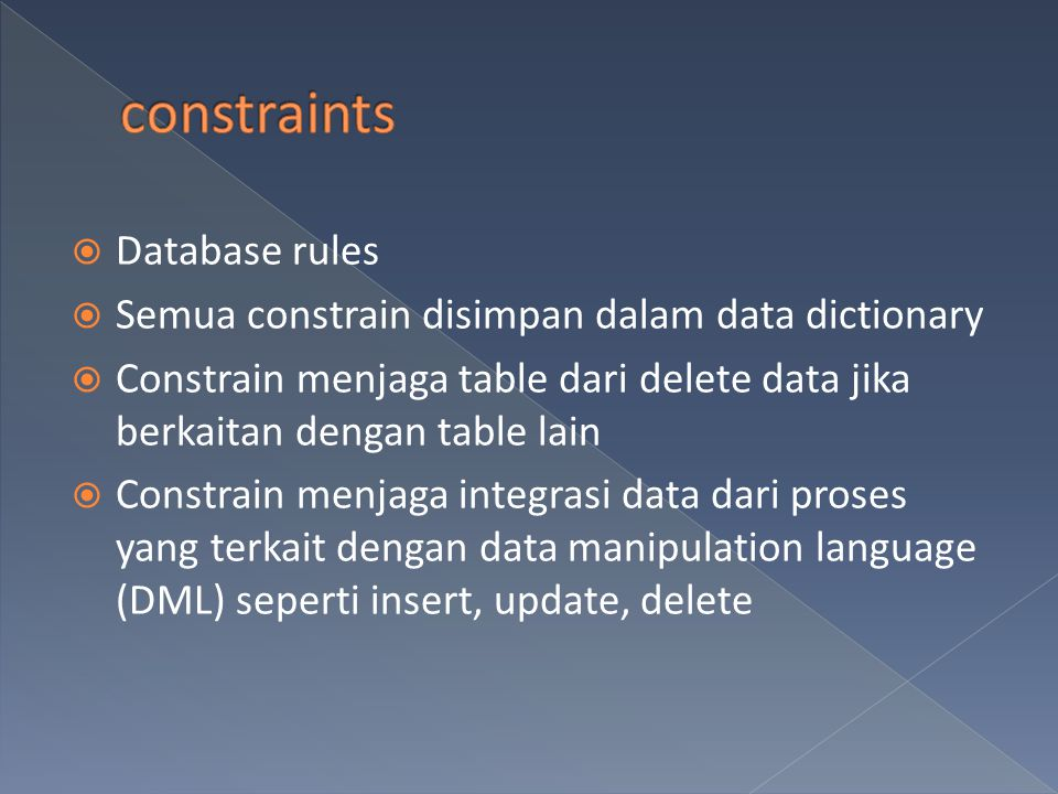  Database rules  Semua constrain disimpan dalam data dictionary  Constrain menjaga table dari delete data jika berkaitan dengan table lain  Constr