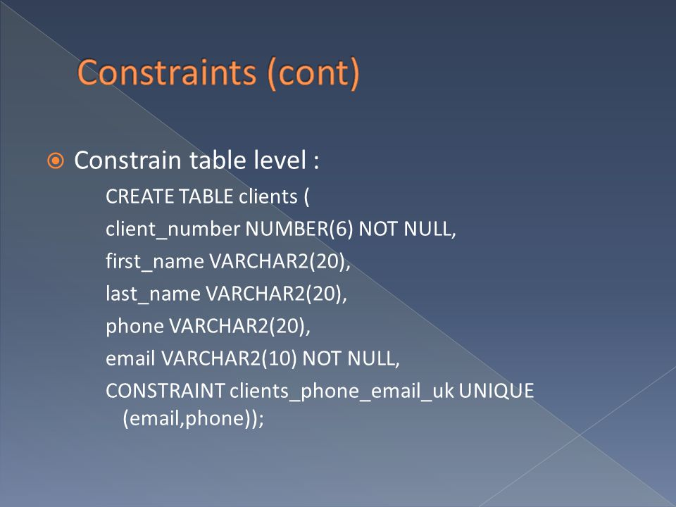  Constrain table level : CREATE TABLE clients ( client_number NUMBER(6) NOT NULL, first_name VARCHAR2(20), last_name VARCHAR2(20), phone VARCHAR2(20), email VARCHAR2(10) NOT NULL, CONSTRAINT clients_phone_email_uk UNIQUE (email,phone));