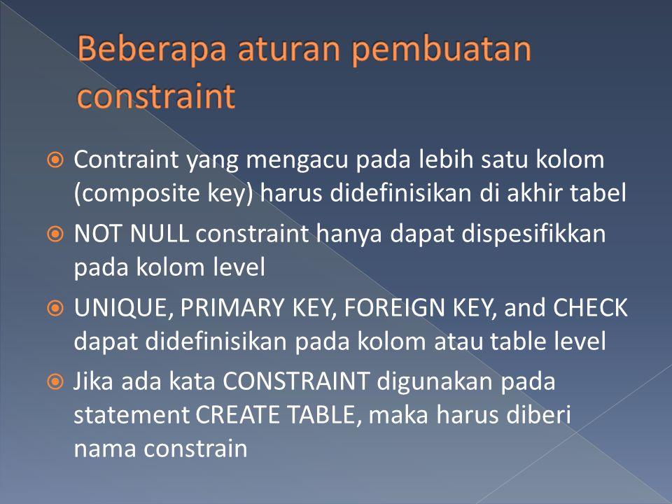  Contraint yang mengacu pada lebih satu kolom (composite key) harus didefinisikan di akhir tabel  NOT NULL constraint hanya dapat dispesifikkan pada