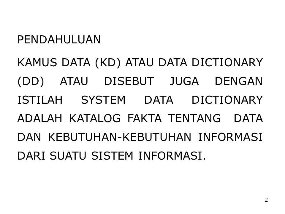 2 PENDAHULUAN KAMUS DATA (KD) ATAU DATA DICTIONARY (DD) ATAU DISEBUT JUGA DENGAN ISTILAH SYSTEM DATA DICTIONARY ADALAH KATALOG FAKTA TENTANG DATA DAN