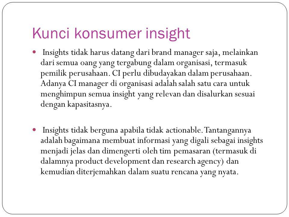 Kunci konsumer insight Insights tidak harus datang dari brand manager saja, melainkan dari semua oang yang tergabung dalam organisasi, termasuk pemilik perusahaan.