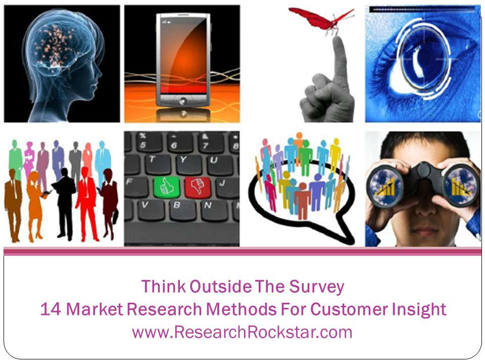 Think Outside The Survey 14 Market Research Methods For Customer Insight www.ResearchRockstar.com