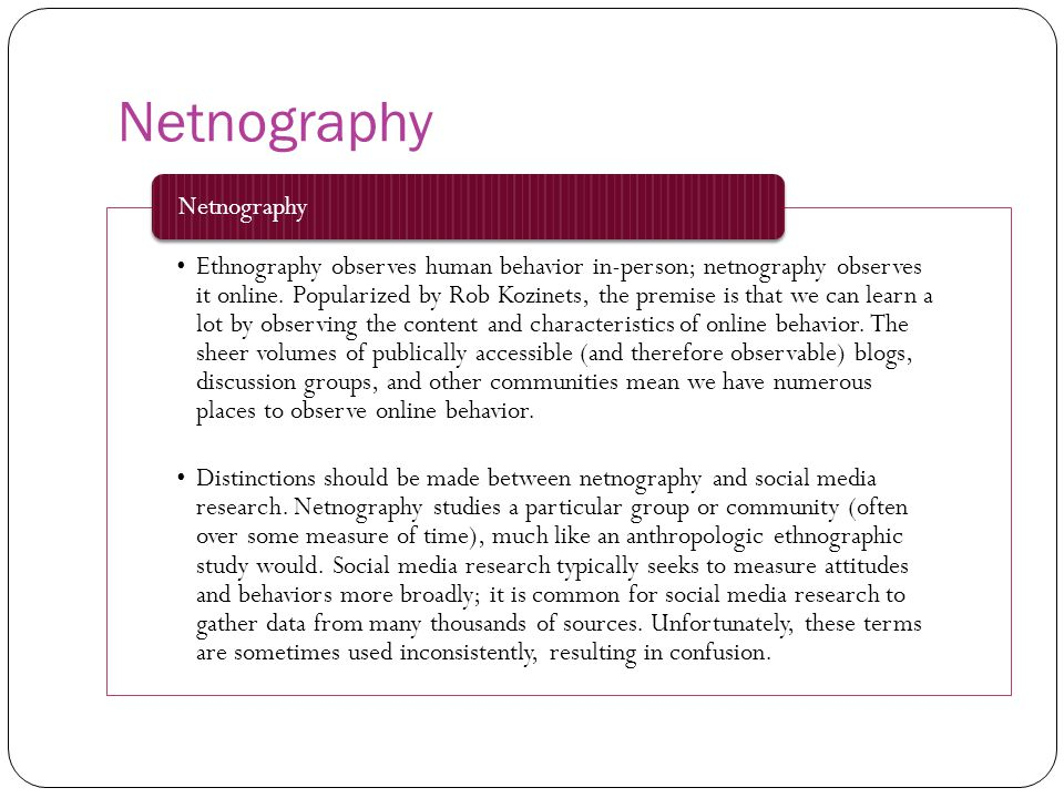 Netnography Ethnography observes human behavior in-person; netnography observes it online. Popularized by Rob Kozinets, the premise is that we can lea