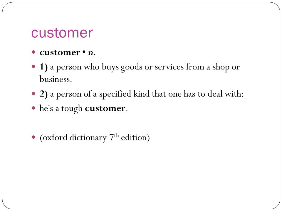 customer customer n. 1) a person who buys goods or services from a shop or business. 2) a person of a specified kind that one has to deal with: he's a