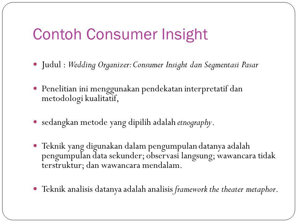 Contoh Consumer Insight Judul : Wedding Organizer: Consumer Insight dan Segmentasi Pasar Penelitian ini menggunakan pendekatan interpretatif dan metodologi kualitatif, sedangkan metode yang dipilih adalah etnography.