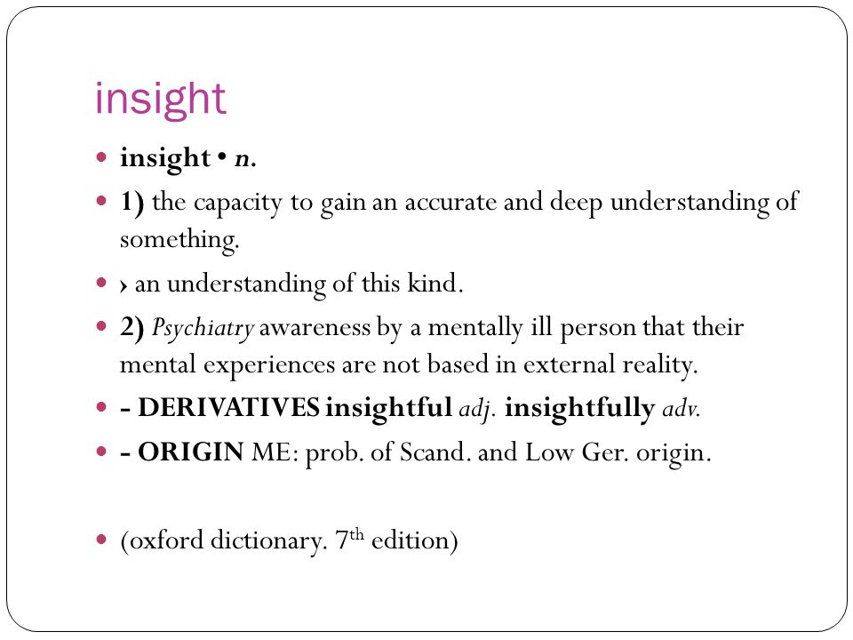 Insight a clear, deep, and sometimes sudden understanding of a complicated problem or situation, or the ability to have such an understanding.