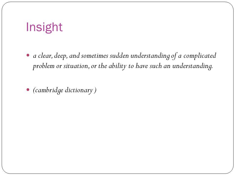 Insight merupakan perpaduan beberapa unsur yaitu : Unsur deep: kedalaman pemahaman materi Unsur complex: mencakup kompleksitas dari masalah yang dibahas Unsur sudden: dari segi waktu, yaitu sesuatu yang dimengerti secara tiba-tiba (Maulana h 24)