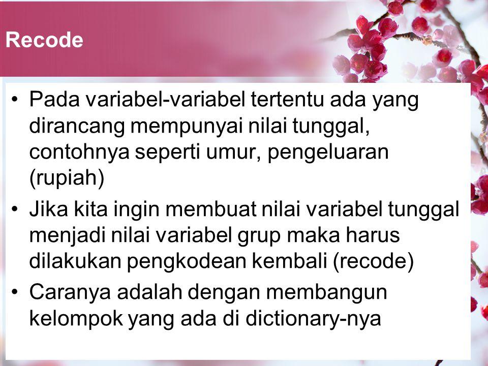 Recode Pada variabel-variabel tertentu ada yang dirancang mempunyai nilai tunggal, contohnya seperti umur, pengeluaran (rupiah) Jika kita ingin membuat nilai variabel tunggal menjadi nilai variabel grup maka harus dilakukan pengkodean kembali (recode) Caranya adalah dengan membangun kelompok yang ada di dictionary-nya