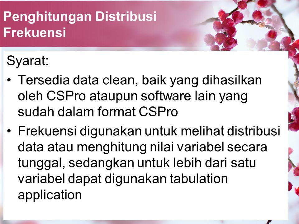 Penghitungan Distribusi Frekuensi Syarat: Tersedia data clean, baik yang dihasilkan oleh CSPro ataupun software lain yang sudah dalam format CSPro Frekuensi digunakan untuk melihat distribusi data atau menghitung nilai variabel secara tunggal, sedangkan untuk lebih dari satu variabel dapat digunakan tabulation application