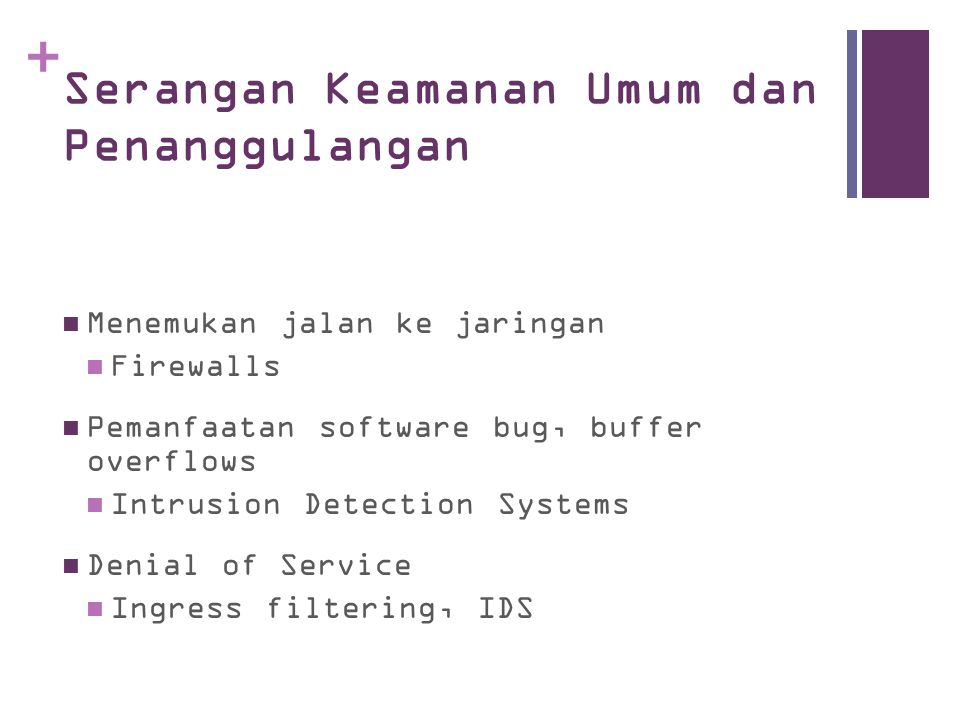 + Serangan Keamanan Umum dan Penanggulangan Menemukan jalan ke jaringan Firewalls Pemanfaatan software bug, buffer overflows Intrusion Detection Systems Denial of Service Ingress filtering, IDS