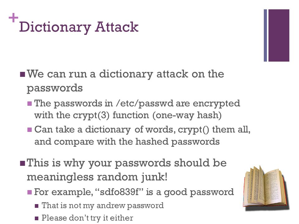 + Dictionary Attack We can run a dictionary attack on the passwords The passwords in /etc/passwd are encrypted with the crypt(3) function (one-way hash) Can take a dictionary of words, crypt() them all, and compare with the hashed passwords This is why your passwords should be meaningless random junk.