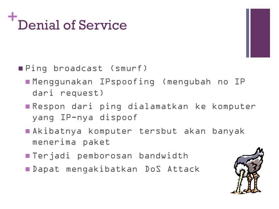 + Ping broadcast (smurf) Menggunakan IPspoofing (mengubah no IP dari request) Respon dari ping dialamatkan ke komputer yang IP-nya dispoof Akibatnya k