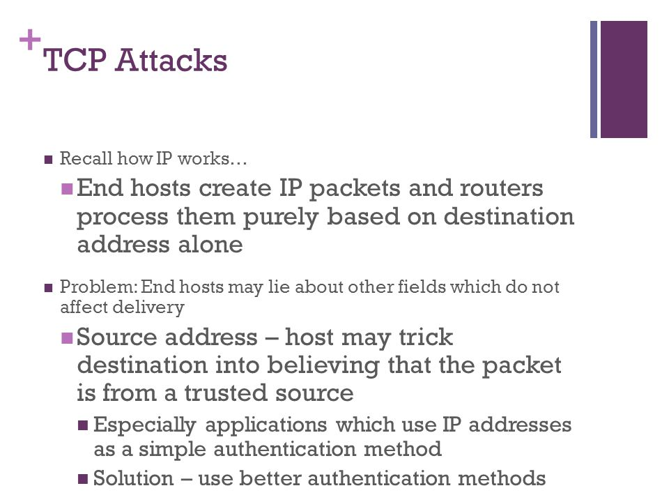 + TCP Attacks Recall how IP works… End hosts create IP packets and routers process them purely based on destination address alone Problem: End hosts may lie about other fields which do not affect delivery Source address – host may trick destination into believing that the packet is from a trusted source Especially applications which use IP addresses as a simple authentication method Solution – use better authentication methods
