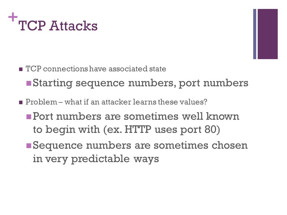 + TCP Attacks TCP connections have associated state Starting sequence numbers, port numbers Problem – what if an attacker learns these values.